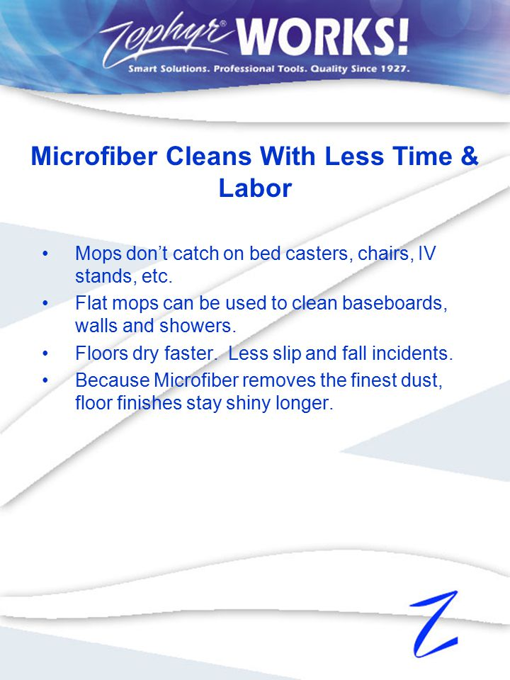Mops don't catch on bed casters, chairs, IV stands, etc. Flat mops can be used to clean baseboards, walls and showers. Floors dry faster. Less slip an