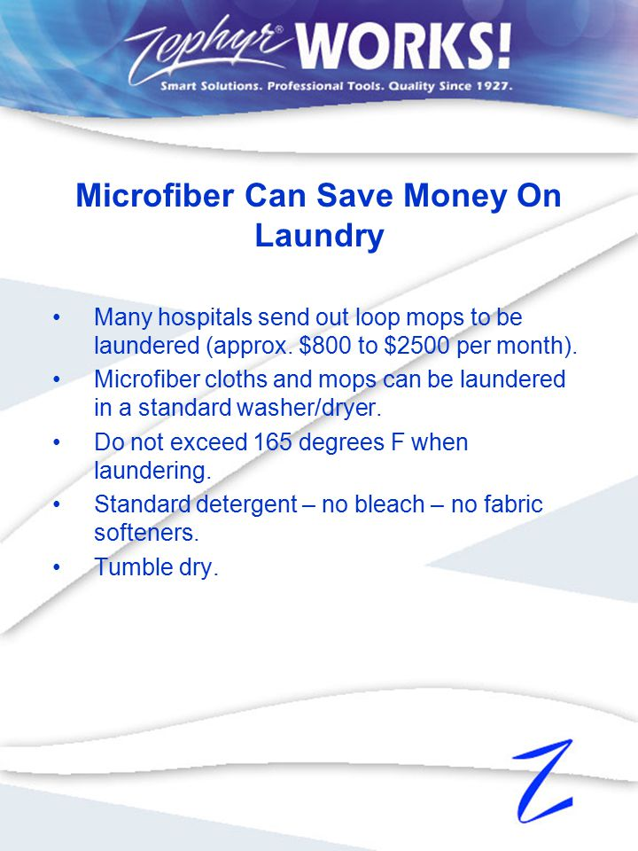 Many hospitals send out loop mops to be laundered (approx. $800 to $2500 per month). Microfiber cloths and mops can be laundered in a standard washer/