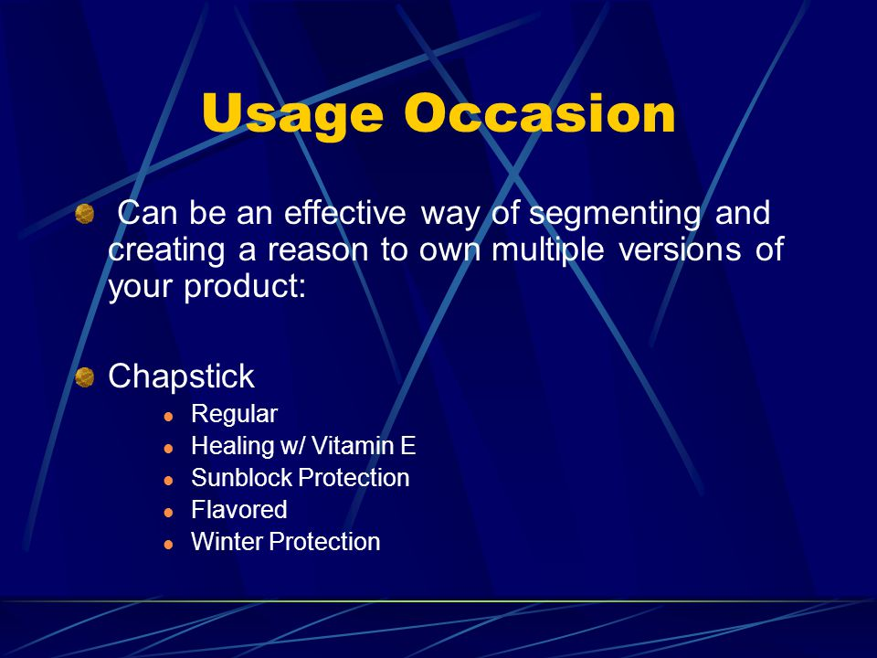 Usage Occasion Can be an effective way of segmenting and creating a reason to own multiple versions of your product: Chapstick Regular Healing w/ Vitamin E Sunblock Protection Flavored Winter Protection