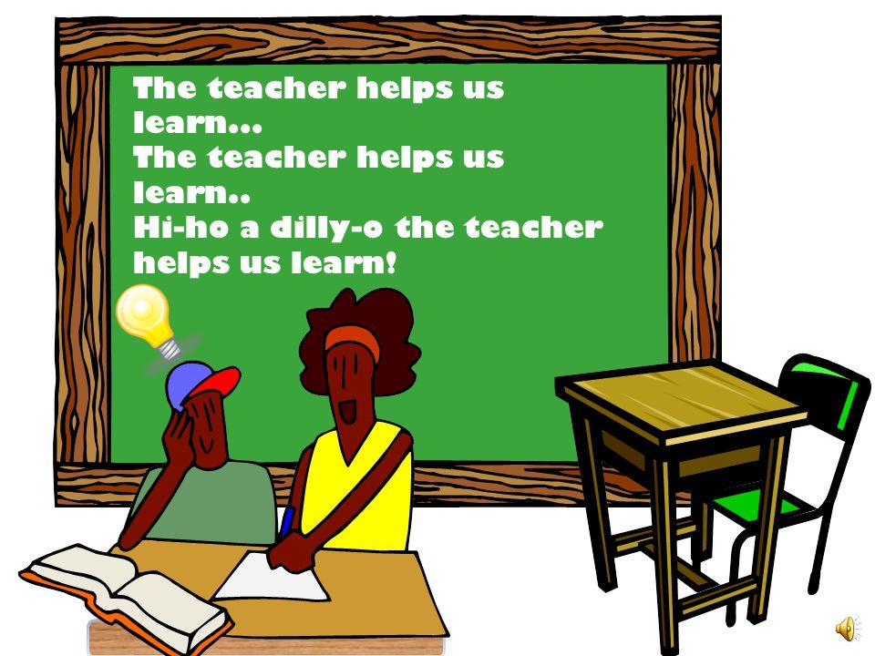 The teacher helps us learn...The teacher helps us learn..