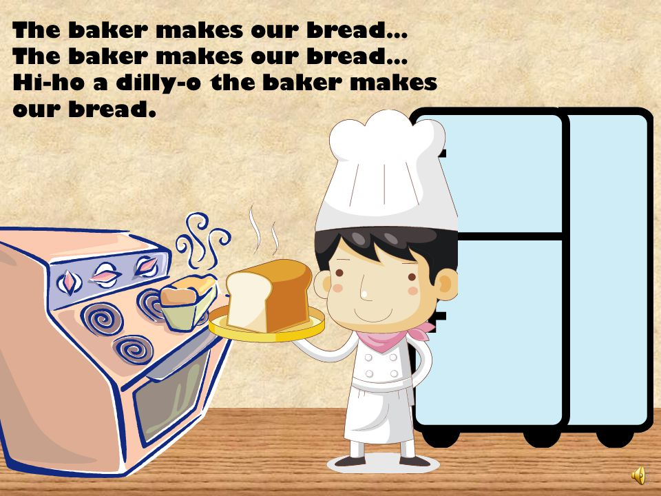 The baker makes our bread… Hi-ho a dilly-o the baker makes our bread.