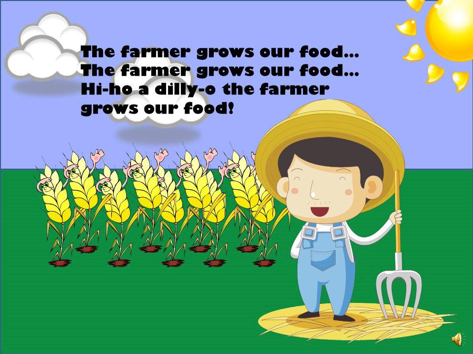 The farmer grows our food… Hi-ho a dilly-o the farmer grows our food!