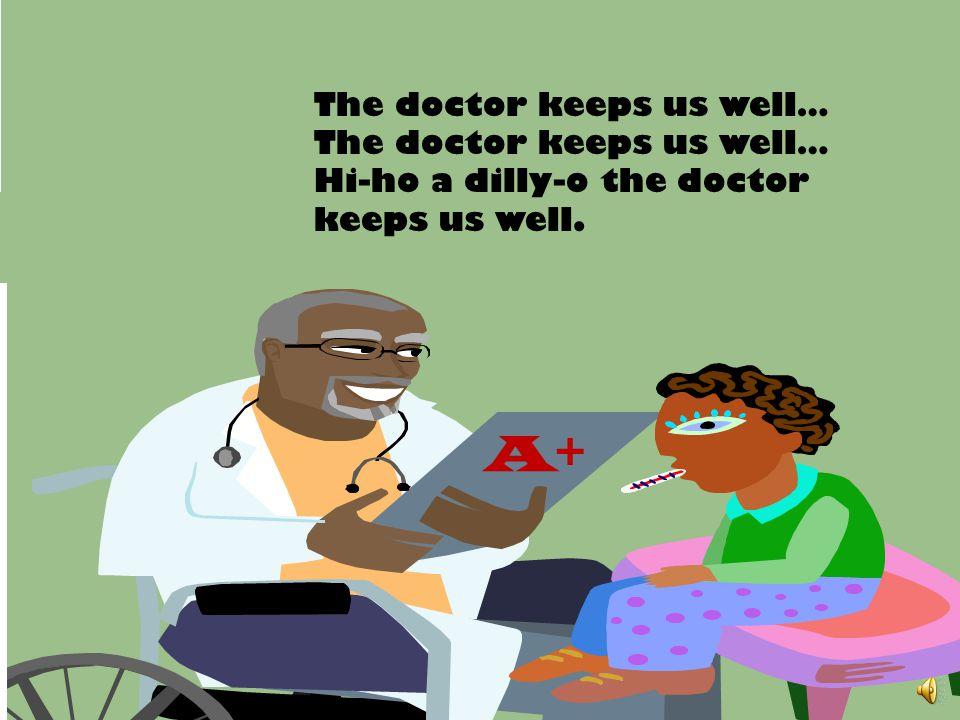 A+ The doctor keeps us well… Hi-ho a dilly-o the doctor keeps us well.