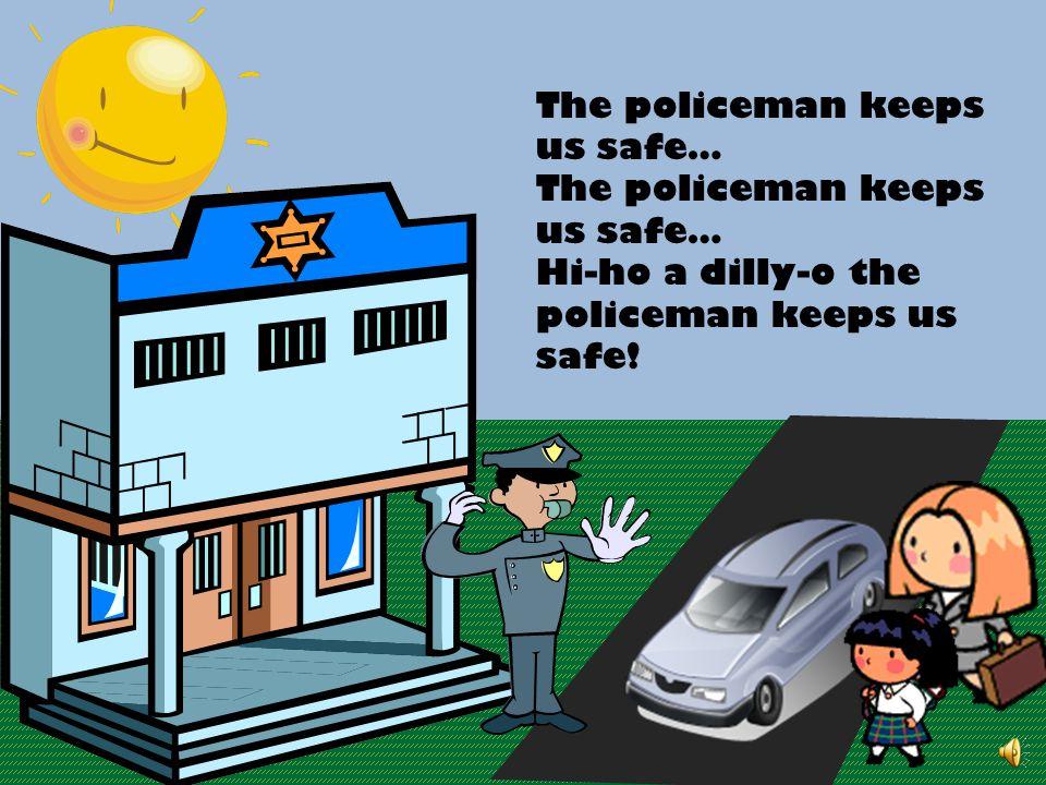 The policeman keeps us safe… Hi-ho a dilly-o the policeman keeps us safe!