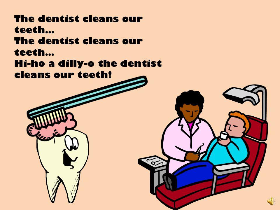 The dentist cleans our teeth… Hi-ho a dilly-o the dentist cleans our teeth!