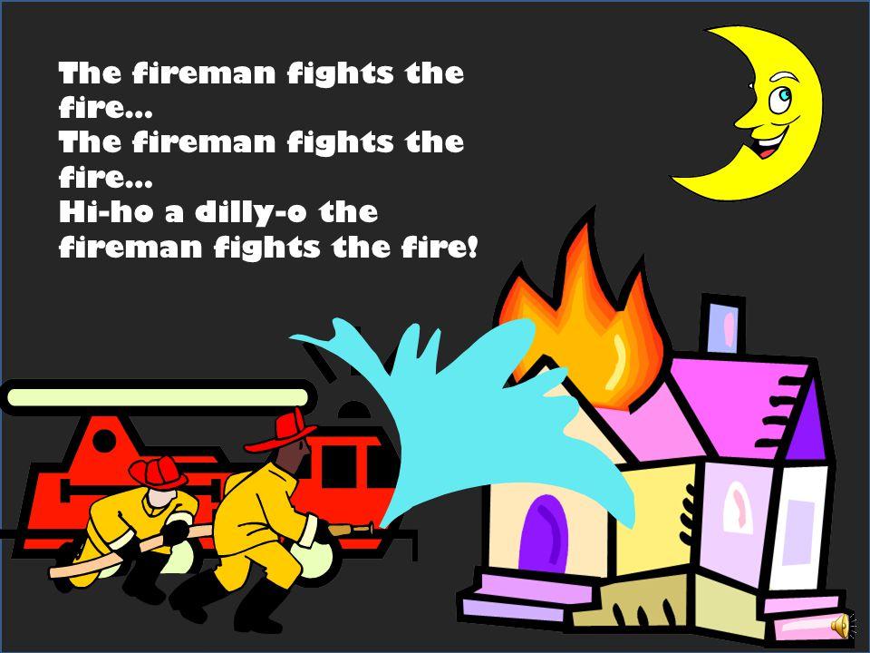 The fireman fights the fire… Hi-ho a dilly-o the fireman fights the fire!