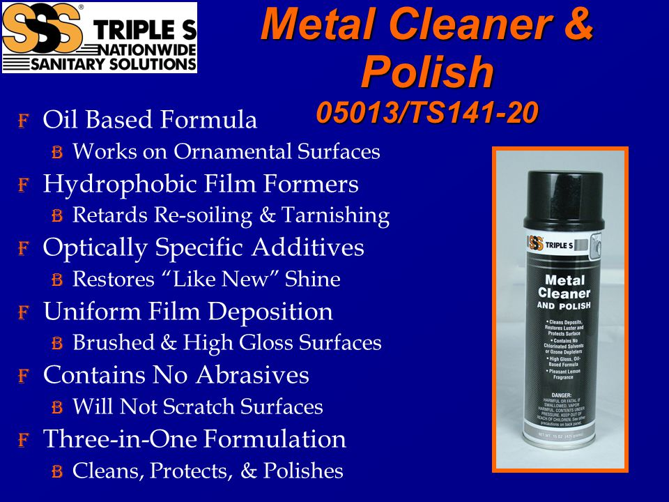 Metal Cleaner & Polish 05013/TS141-20 F Oil Based Formula B Works on Ornamental Surfaces F Hydrophobic Film Formers B Retards Re-soiling & Tarnishing F Optically Specific Additives B Restores Like New Shine F Uniform Film Deposition B Brushed & High Gloss Surfaces F Contains No Abrasives B Will Not Scratch Surfaces F Three-in-One Formulation B Cleans, Protects, & Polishes