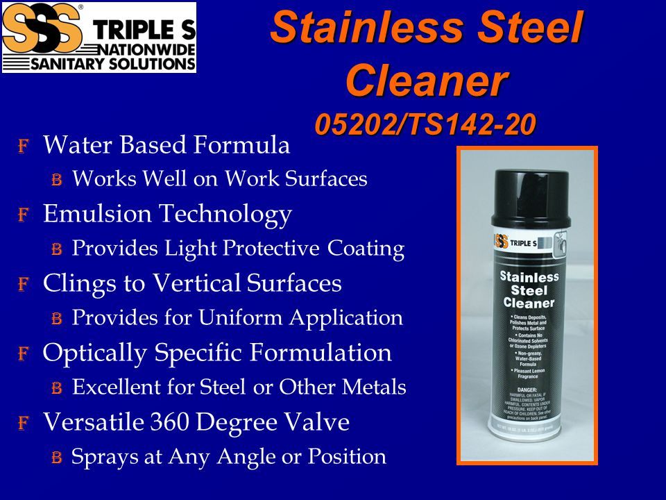 Stainless Steel Cleaner 05202/TS142-20 F Water Based Formula B Works Well on Work Surfaces F Emulsion Technology B Provides Light Protective Coating F Clings to Vertical Surfaces B Provides for Uniform Application F Optically Specific Formulation B Excellent for Steel or Other Metals F Versatile 360 Degree Valve B Sprays at Any Angle or Position