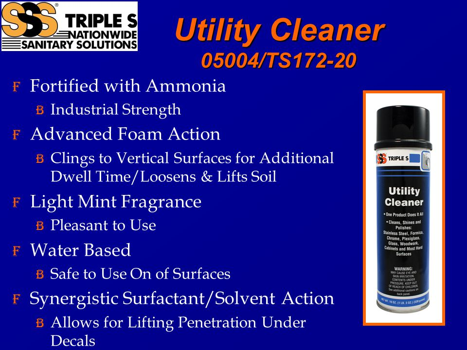 Utility Cleaner 05004/TS172-20 F Fortified with Ammonia B Industrial Strength F Advanced Foam Action B Clings to Vertical Surfaces for Additional Dwell Time/Loosens & Lifts Soil F Light Mint Fragrance B Pleasant to Use F Water Based B Safe to Use On of Surfaces F Synergistic Surfactant/Solvent Action B Allows for Lifting Penetration Under Decals