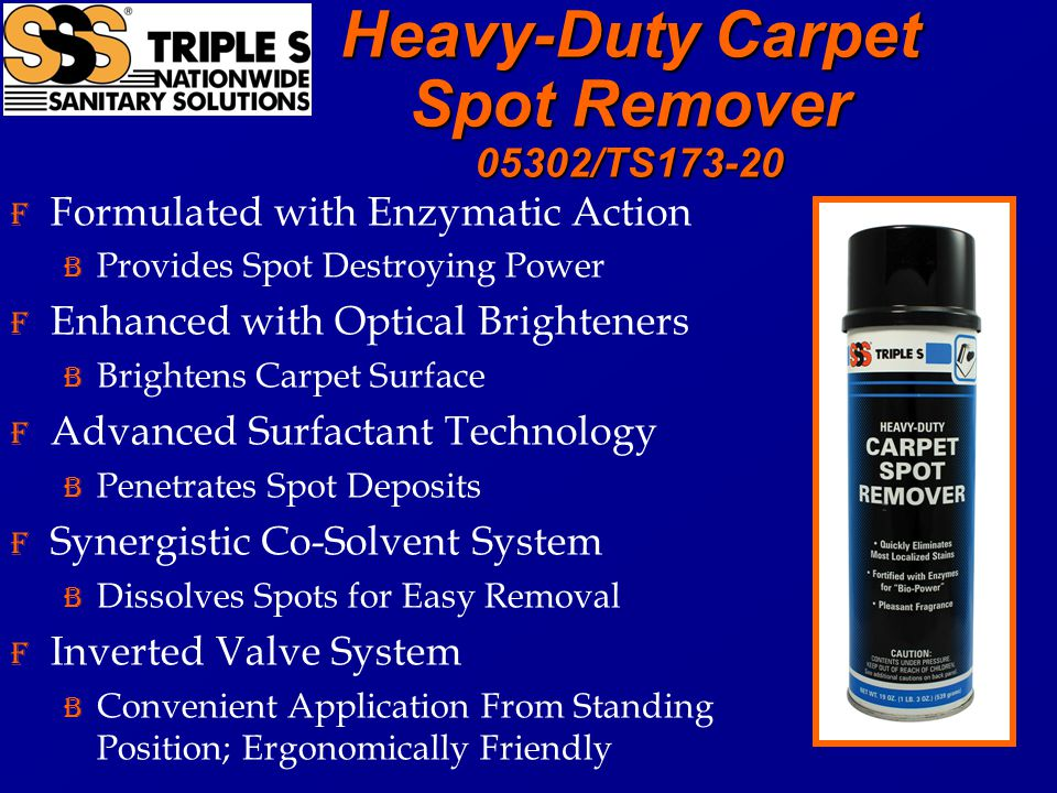 Heavy-Duty Carpet Spot Remover 05302/TS173-20 F Formulated with Enzymatic Action B Provides Spot Destroying Power F Enhanced with Optical Brighteners B Brightens Carpet Surface F Advanced Surfactant Technology B Penetrates Spot Deposits F Synergistic Co-Solvent System B Dissolves Spots for Easy Removal F Inverted Valve System B Convenient Application From Standing Position; Ergonomically Friendly