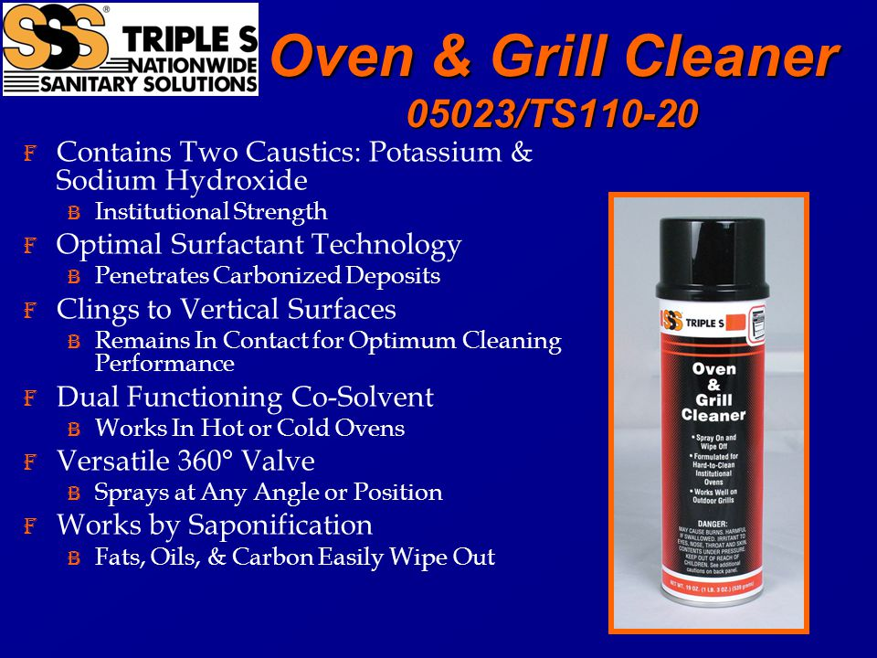 Oven & Grill Cleaner 05023/TS110-20 F Contains Two Caustics: Potassium & Sodium Hydroxide B Institutional Strength F Optimal Surfactant Technology B Penetrates Carbonized Deposits F Clings to Vertical Surfaces B Remains In Contact for Optimum Cleaning Performance F Dual Functioning Co-Solvent B Works In Hot or Cold Ovens F Versatile 360° Valve B Sprays at Any Angle or Position F Works by Saponification B Fats, Oils, & Carbon Easily Wipe Out