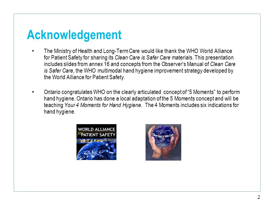 2 Acknowledgement The Ministry of Health and Long-Term Care would like thank the WHO World Alliance for Patient Safety for sharing its Clean Care is Safer Care materials.