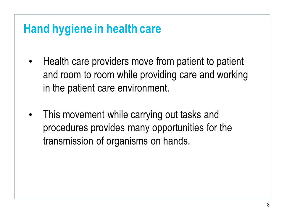 8 Hand hygiene in health care Health care providers move from patient to patient and room to room while providing care and working in the patient care environment.