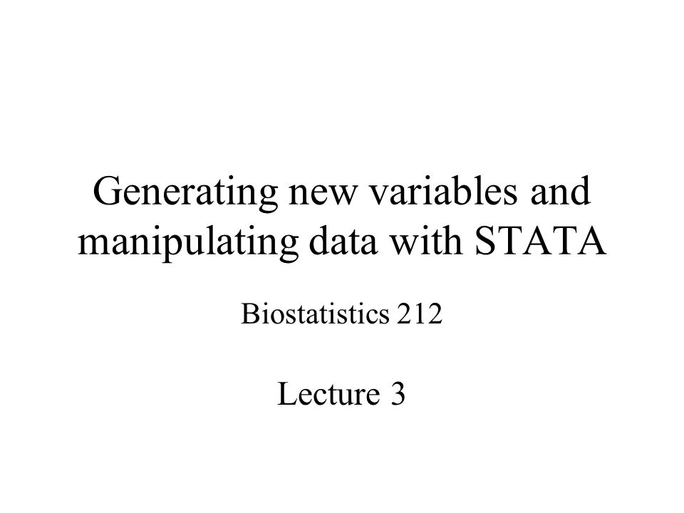 Generating new variables and manipulating data with STATA Biostatistics 212 Lecture 3