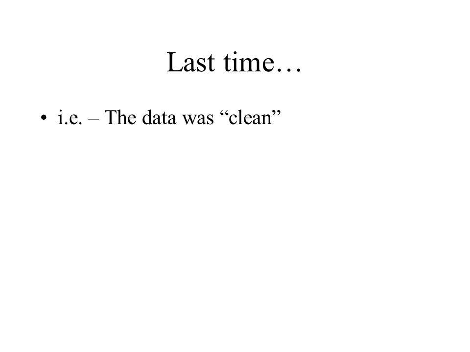 "Last time… i.e. – The data was ""clean"""