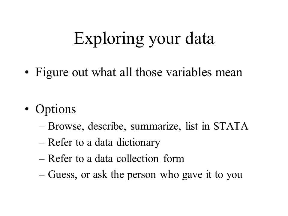 Exploring your data Figure out what all those variables mean Options –Browse, describe, summarize, list in STATA –Refer to a data dictionary –Refer to