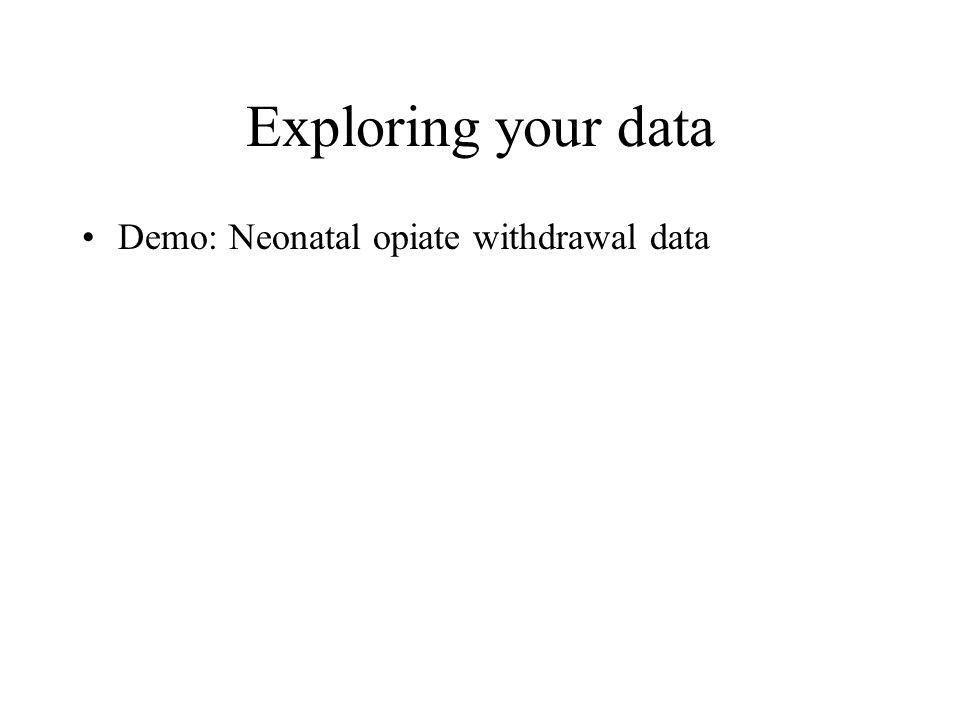 Exploring your data Demo: Neonatal opiate withdrawal data