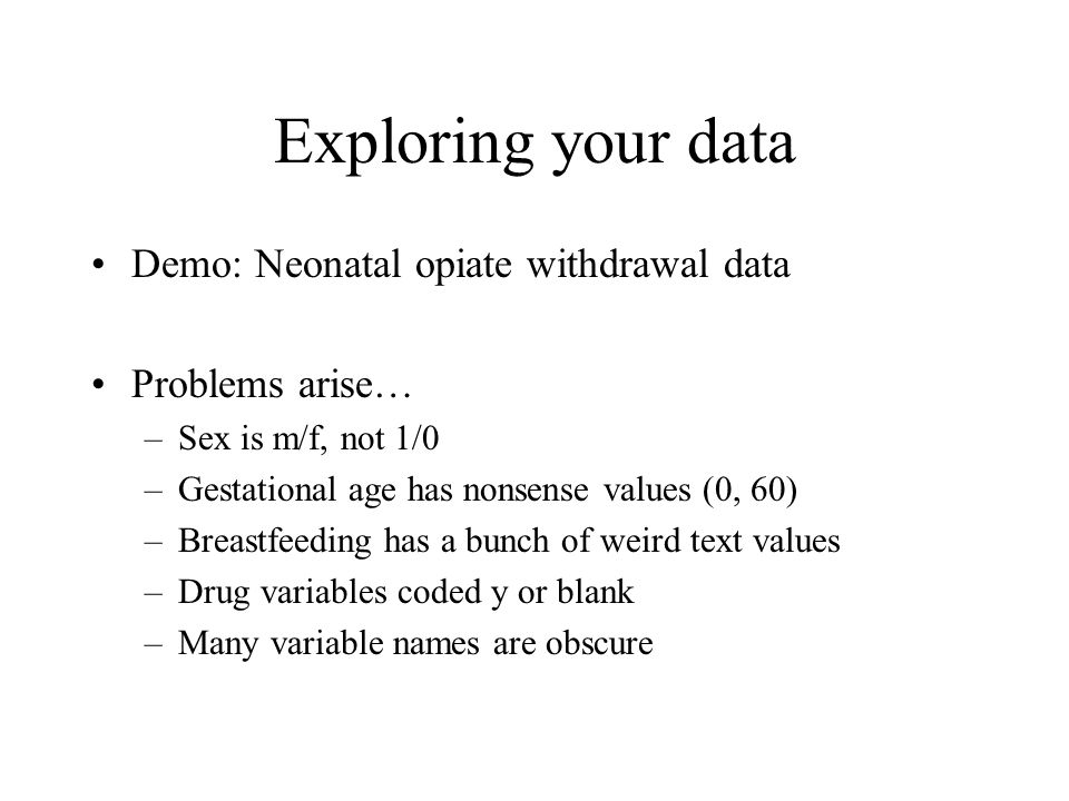 Exploring your data Demo: Neonatal opiate withdrawal data Problems arise… –Sex is m/f, not 1/0 –Gestational age has nonsense values (0, 60) –Breastfee