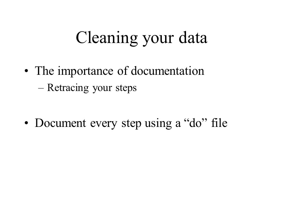 "Cleaning your data The importance of documentation –Retracing your steps Document every step using a ""do"" file"