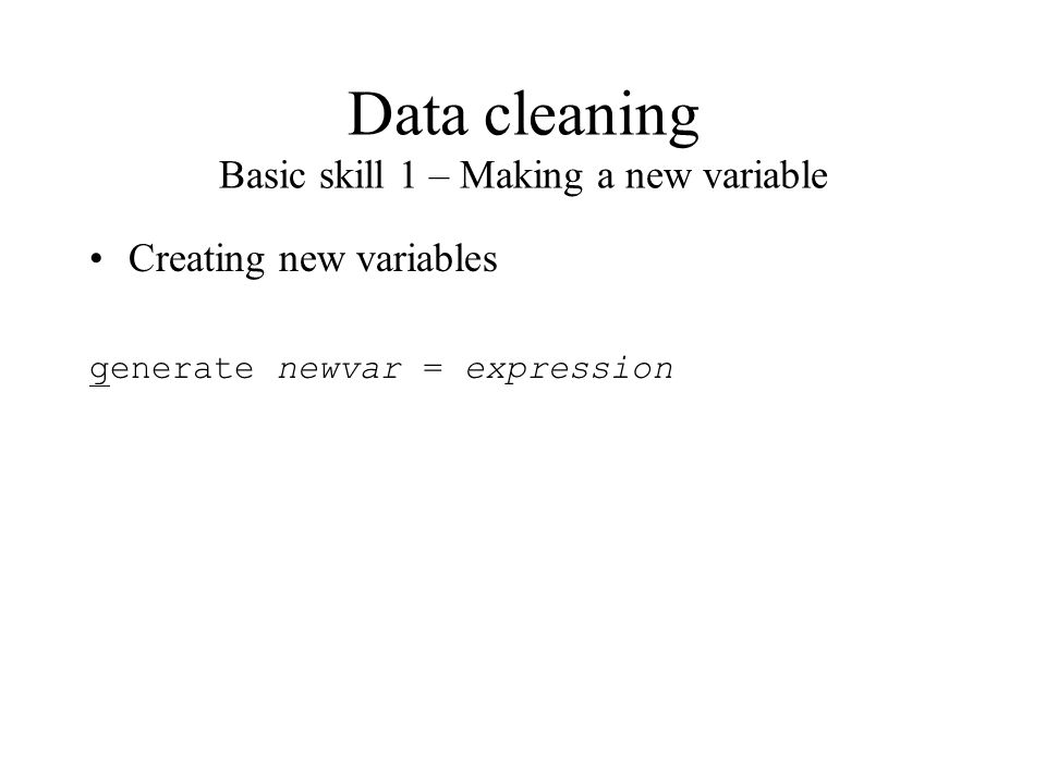Data cleaning Basic skill 1 – Making a new variable Creating new variables generate newvar = expression