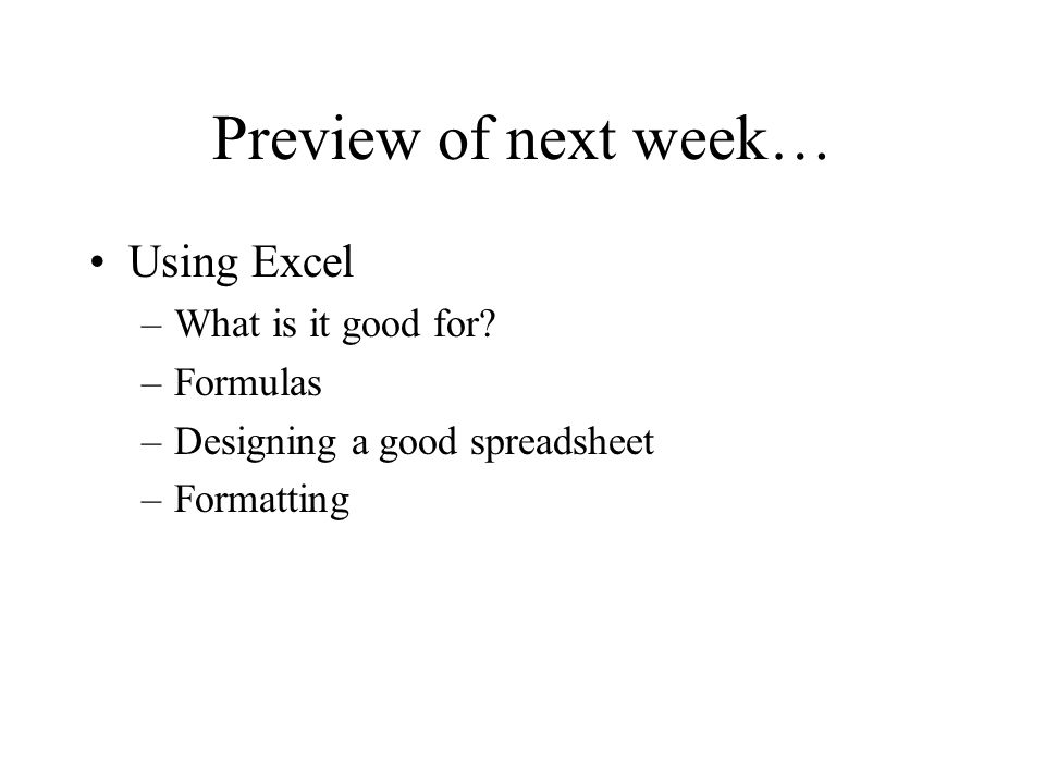 Preview of next week… Using Excel –What is it good for? –Formulas –Designing a good spreadsheet –Formatting