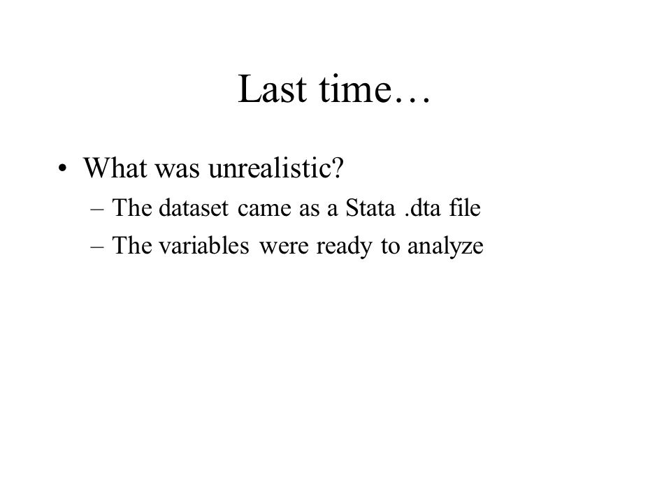 Last time… What was unrealistic? –The dataset came as a Stata.dta file –The variables were ready to analyze