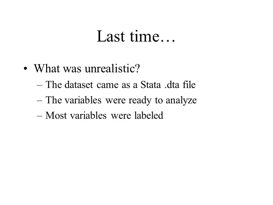 Last time… What was unrealistic? –The dataset came as a Stata.dta file –The variables were ready to analyze –Most variables were labeled