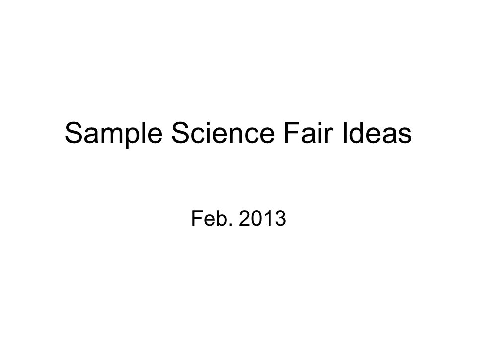 Sample Science Fair Ideas Feb. 2013