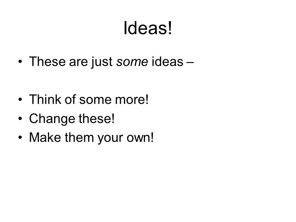 Ideas! These are just some ideas – Think of some more! Change these! Make them your own!