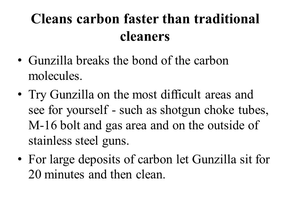 Cleans carbon faster than traditional cleaners Gunzilla breaks the bond of the carbon molecules.