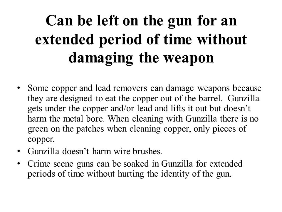 Can be left on the gun for an extended period of time without damaging the weapon Some copper and lead removers can damage weapons because they are designed to eat the copper out of the barrel.