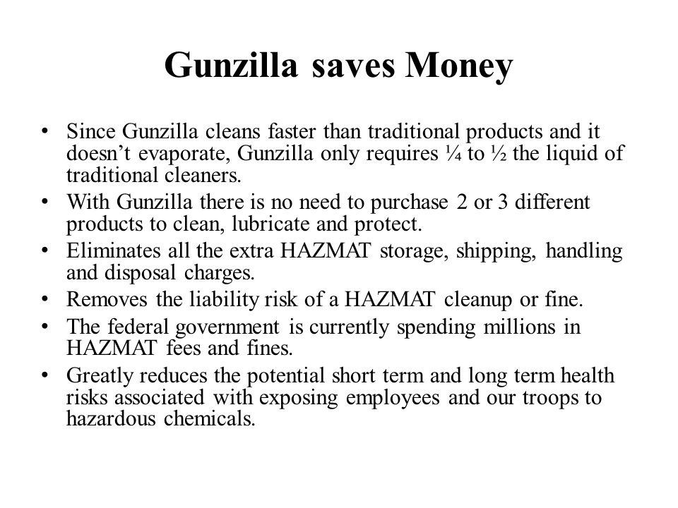 Gunzilla saves Money Since Gunzilla cleans faster than traditional products and it doesn't evaporate, Gunzilla only requires ¼ to ½ the liquid of traditional cleaners.