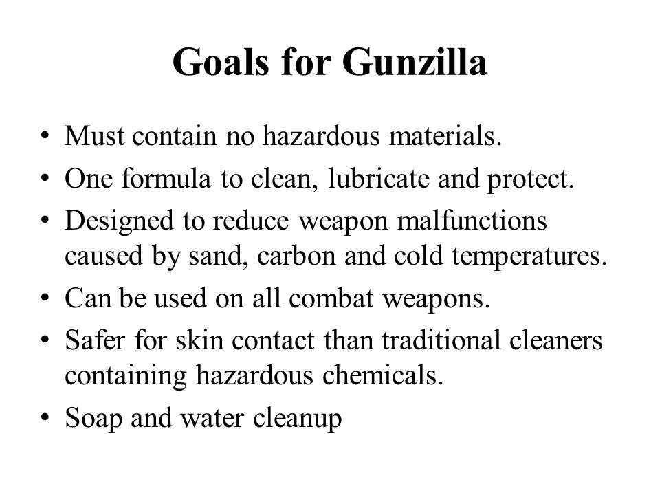 Goals for Gunzilla Must contain no hazardous materials. One formula to clean, lubricate and protect. Designed to reduce weapon malfunctions caused by