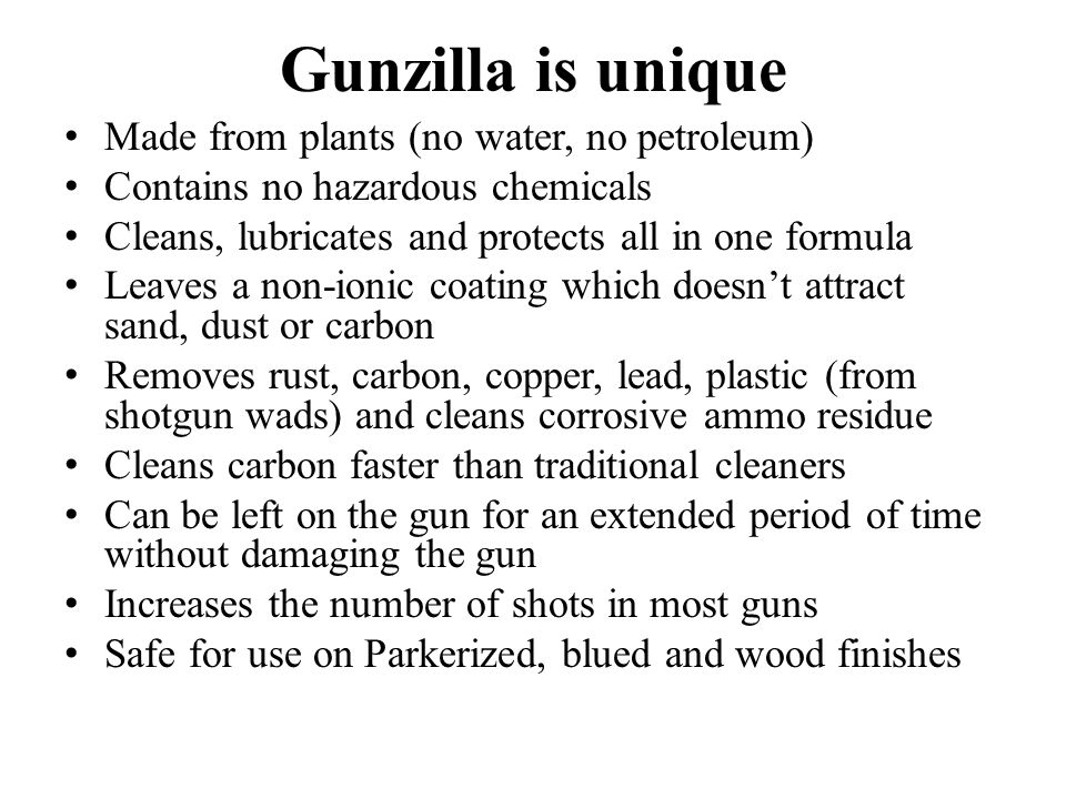 Gunzilla is unique Made from plants (no water, no petroleum) Contains no hazardous chemicals Cleans, lubricates and protects all in one formula Leaves a non-ionic coating which doesn't attract sand, dust or carbon Removes rust, carbon, copper, lead, plastic (from shotgun wads) and cleans corrosive ammo residue Cleans carbon faster than traditional cleaners Can be left on the gun for an extended period of time without damaging the gun Increases the number of shots in most guns Safe for use on Parkerized, blued and wood finishes