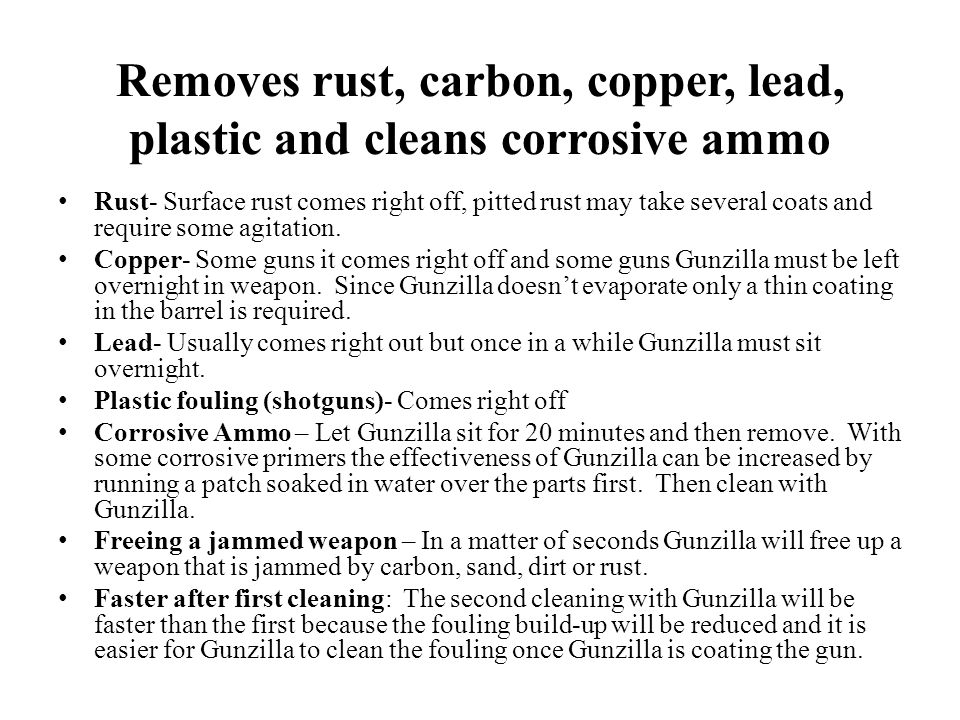 Removes rust, carbon, copper, lead, plastic and cleans corrosive ammo Rust- Surface rust comes right off, pitted rust may take several coats and require some agitation.