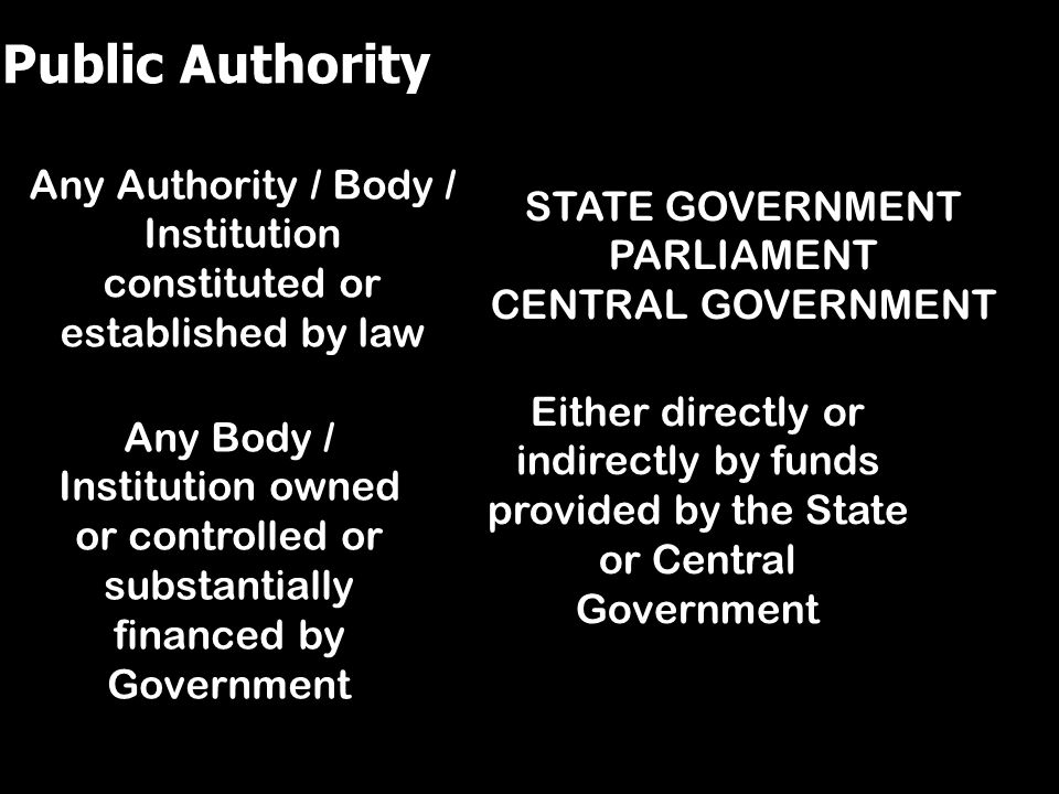 STATE GOVERNMENT PARLIAMENT CENTRAL GOVERNMENT Any Authority / Body / Institution constituted or established by law Any Body / Institution owned or co