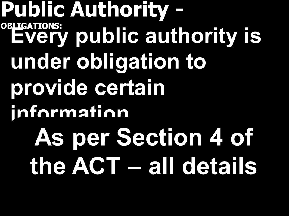 Public Authority - OBLIGATIONS: Every public authority is under obligation to provide certain information As per Section 4 of the ACT – all details
