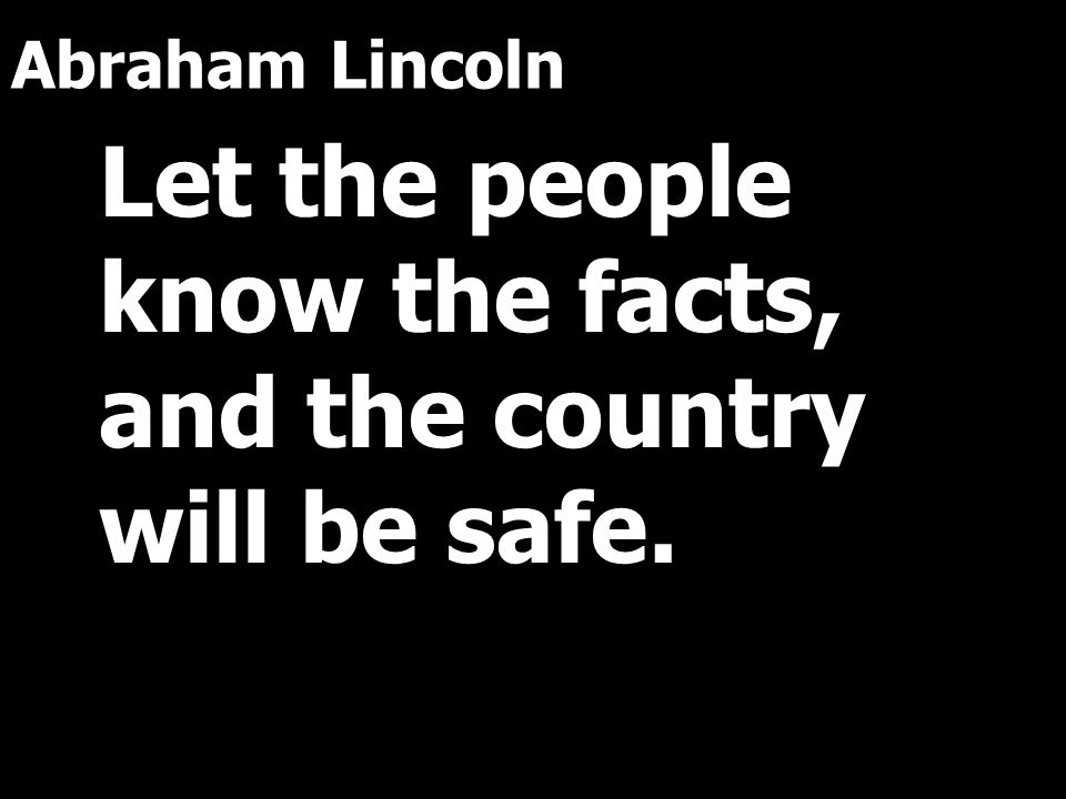 Abraham Lincoln Let the people know the facts, and the country will be safe.