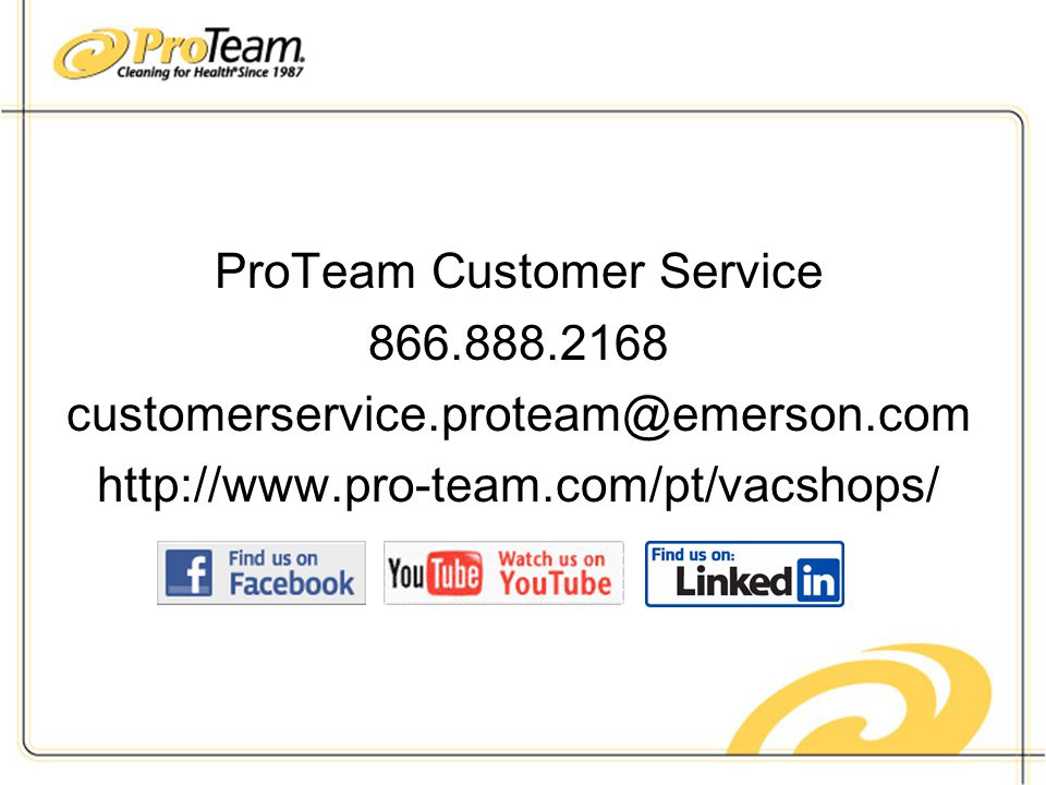 ProTeam Customer Service 866.888.2168 customerservice.proteam@emerson.com http://www.pro-team.com/pt/vacshops/