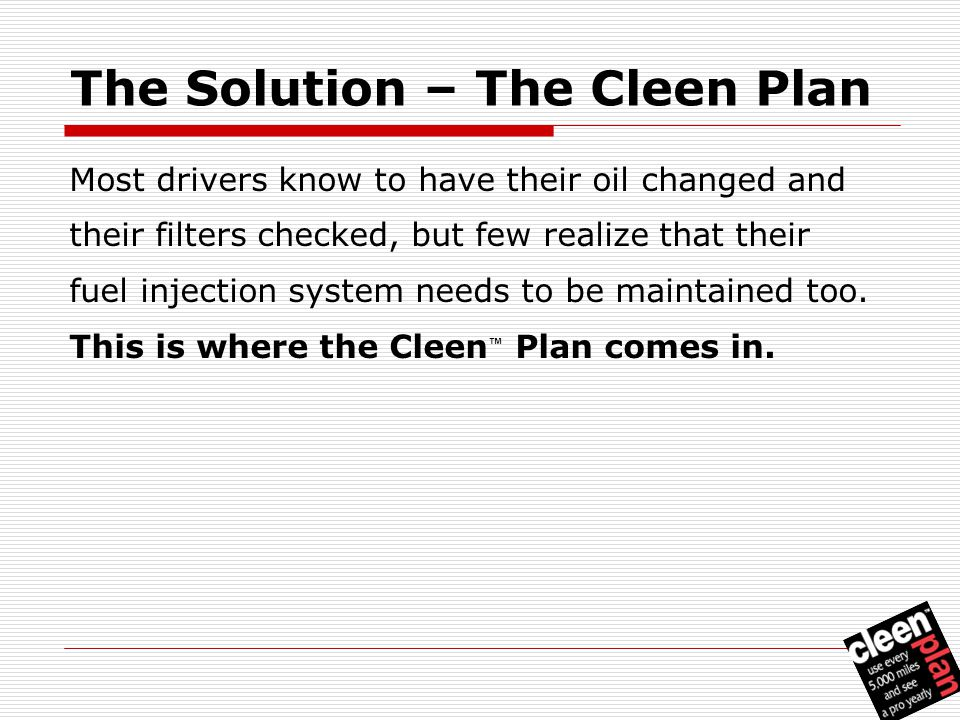 The Solution – The Cleen Plan Most drivers know to have their oil changed and their filters checked, but few realize that their fuel injection system needs to be maintained too.