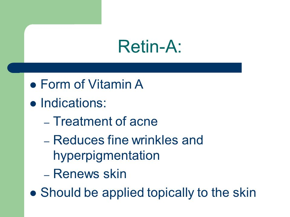 Retin-A: Form of Vitamin A Indications: – Treatment of acne – Reduces fine wrinkles and hyperpigmentation – Renews skin Should be applied topically to the skin