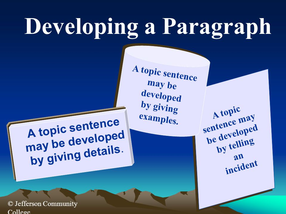 © Jefferson Community College A topic sentence may be developed by telling an incident A topic sentence may be developed by telling an incident Developing a Paragraph A topic sentence may be developed by giving examples.