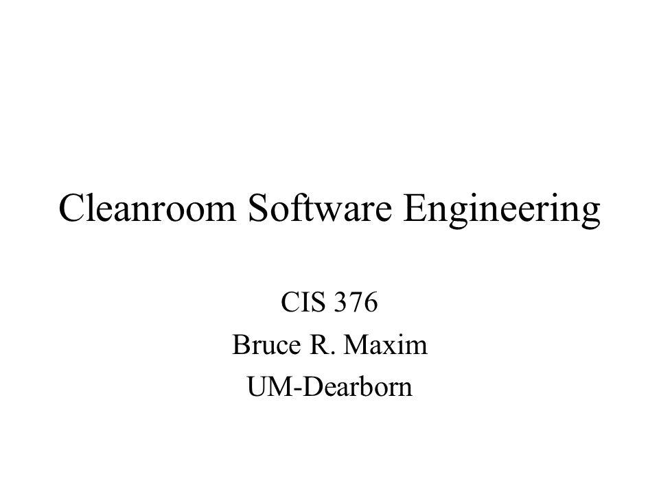 Cleanroom Software Engineering CIS 376 Bruce R. Maxim UM-Dearborn