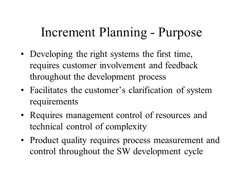 Increment Planning - Purpose Developing the right systems the first time, requires customer involvement and feedback throughout the development proces