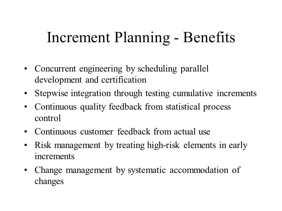 Increment Planning - Benefits Concurrent engineering by scheduling parallel development and certification Stepwise integration through testing cumulat