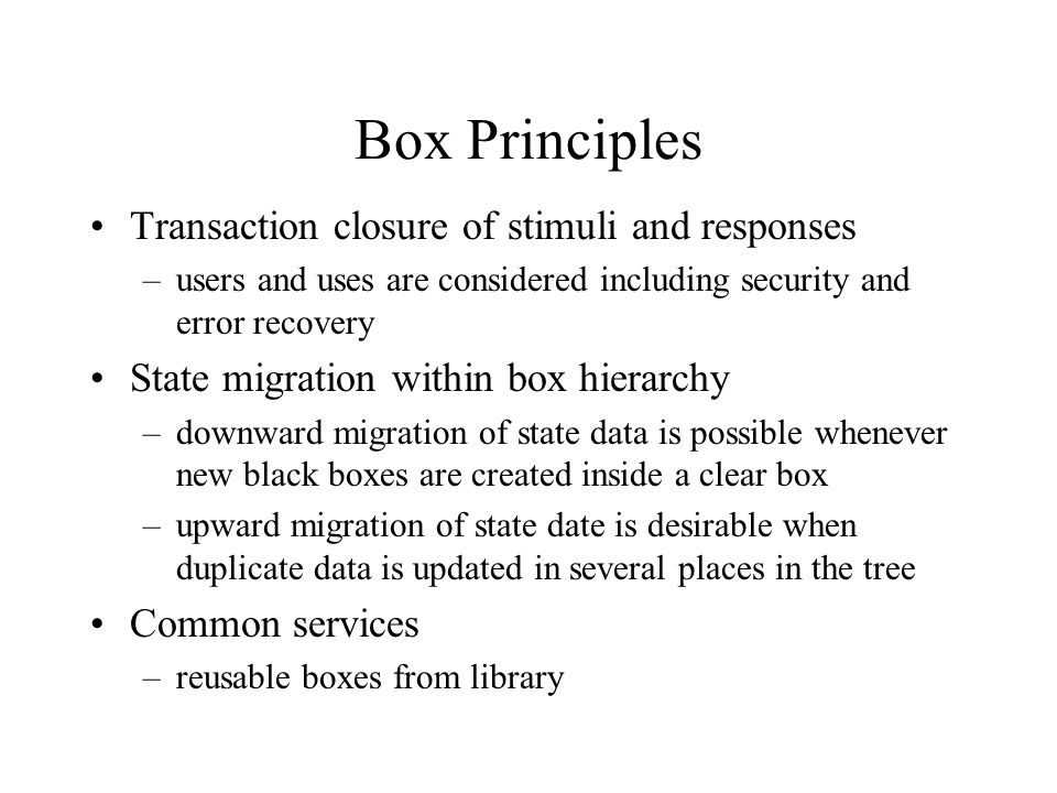 Box Principles Transaction closure of stimuli and responses –users and uses are considered including security and error recovery State migration withi