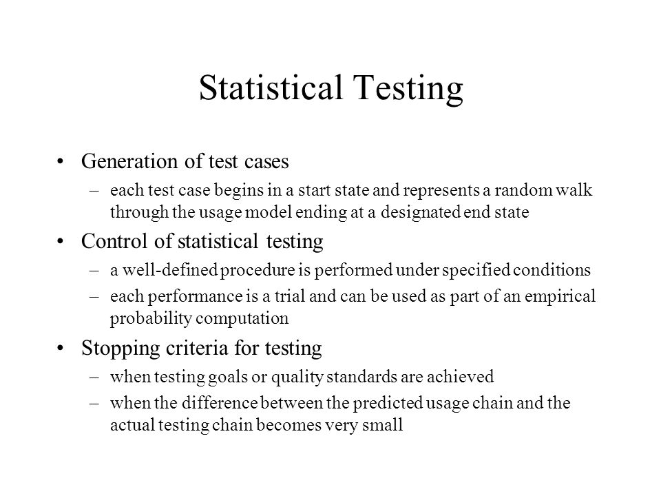 Statistical Testing Generation of test cases –each test case begins in a start state and represents a random walk through the usage model ending at a designated end state Control of statistical testing –a well-defined procedure is performed under specified conditions –each performance is a trial and can be used as part of an empirical probability computation Stopping criteria for testing –when testing goals or quality standards are achieved –when the difference between the predicted usage chain and the actual testing chain becomes very small
