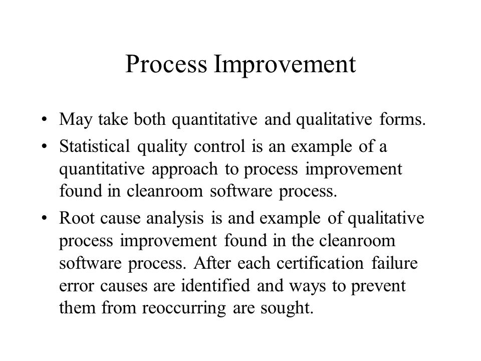 Process Improvement May take both quantitative and qualitative forms. Statistical quality control is an example of a quantitative approach to process