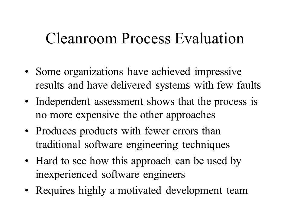 Cleanroom Process Evaluation Some organizations have achieved impressive results and have delivered systems with few faults Independent assessment shows that the process is no more expensive the other approaches Produces products with fewer errors than traditional software engineering techniques Hard to see how this approach can be used by inexperienced software engineers Requires highly a motivated development team