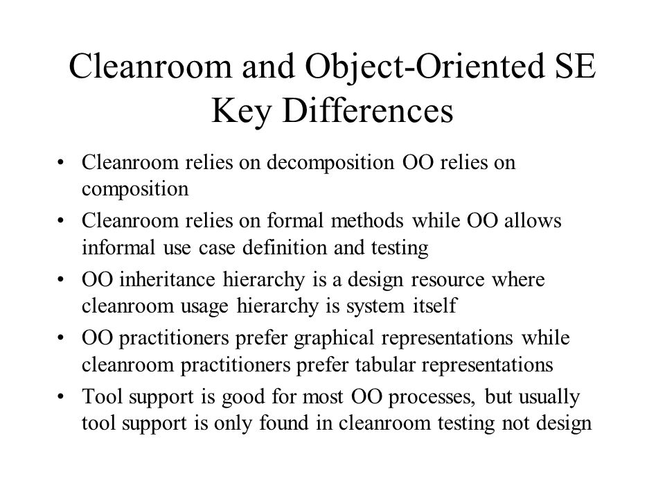 Cleanroom and Object-Oriented SE Key Differences Cleanroom relies on decomposition OO relies on composition Cleanroom relies on formal methods while O